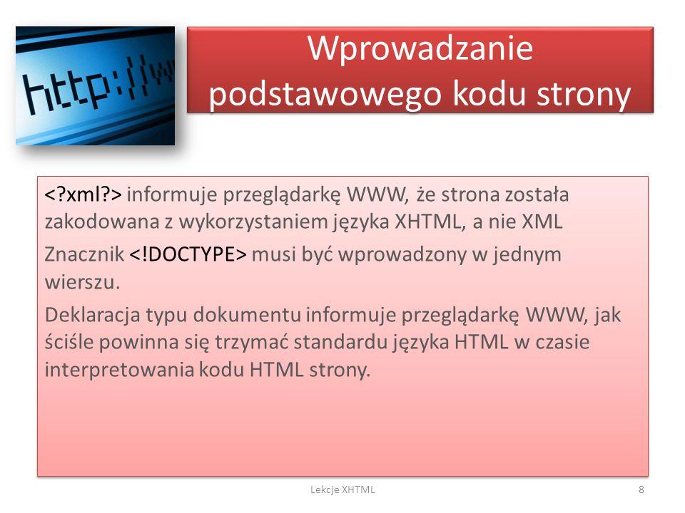 Wprowadzanie podstawowego kodu strony informuje przeglądarkę WWW, że strona została zakodowana z wykorzystaniem języka XHTML, a nie XML Znacznik musi