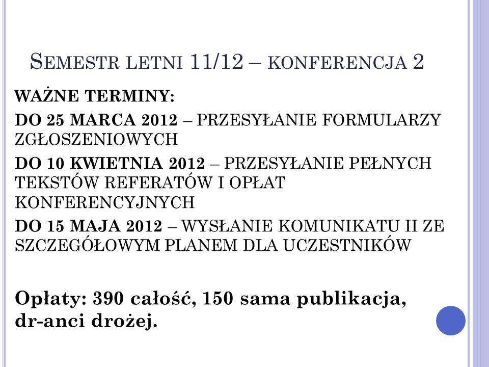 S EMESTR LETNI 11/12 – KONFERENCJA 2 WAŻNE TERMINY: DO 25 MARCA 2012 – PRZESYŁANIE FORMULARZY ZGŁOSZENIOWYCH DO 10 KWIETNIA 2012 – PRZESYŁANIE PEŁNYCH TEKSTÓW REFERATÓW I OPŁAT KONFERENCYJNYCH DO 15 MAJA 2012 – WYSŁANIE KOMUNIKATU II ZE SZCZEGÓŁOWYM PLANEM DLA UCZESTNIKÓW Opłaty: 390 całość, 150 sama publikacja, dr-anci drożej.