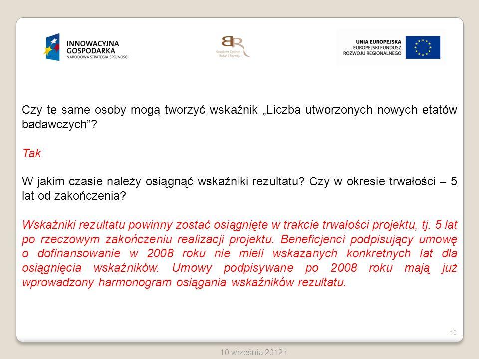 10 10 września 2012 r. Czy te same osoby mogą tworzyć wskaźnik Liczba utworzonych nowych etatów badawczych? Tak W jakim czasie należy osiągnąć wskaźni