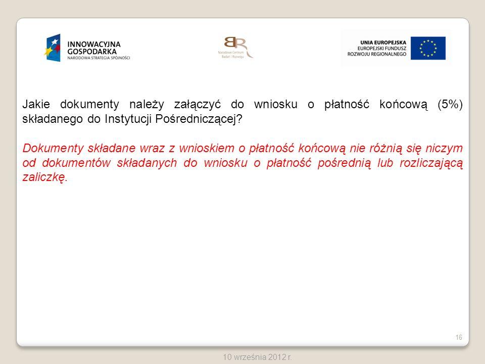 16 10 września 2012 r. Jakie dokumenty należy załączyć do wniosku o płatność końcową (5%) składanego do Instytucji Pośredniczącej? Dokumenty składane