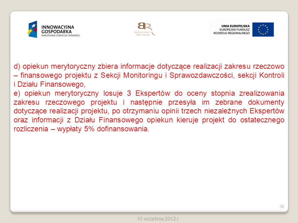 36 10 września 2012 r. d) opiekun merytoryczny zbiera informacje dotyczące realizacji zakresu rzeczowo – finansowego projektu z Sekcji Monitoringu i S