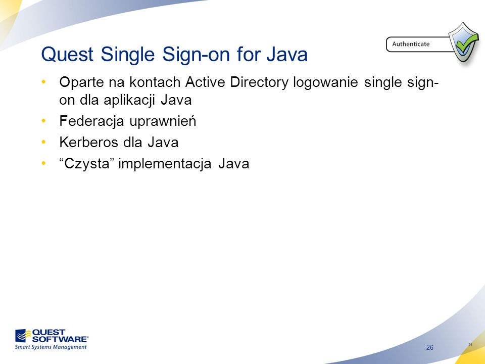 26 Quest Single Sign-on for Java Oparte na kontach Active Directory logowanie single sign- on dla aplikacji Java Federacja uprawnień Kerberos dla Java Czysta implementacja Java 26