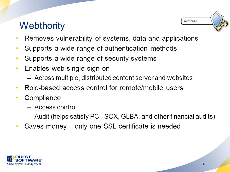 37 Webthority Removes vulnerability of systems, data and applications Supports a wide range of authentication methods Supports a wide range of security systems Enables web single sign-on –Across multiple, distributed content server and websites Role-based access control for remote/mobile users Compliance –Access control –Audit (helps satisfy PCI, SOX, GLBA, and other financial audits) Saves money – only one SSL certificate is needed