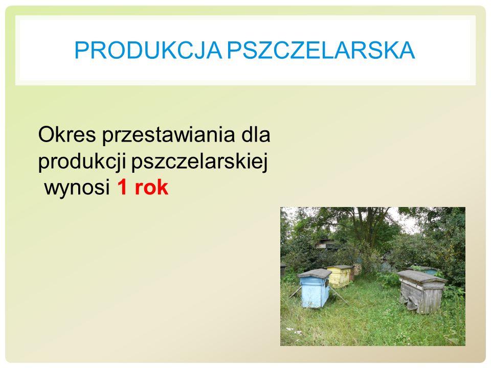 PRODUKCJA PSZCZELARSKA Okres przestawiania dla produkcji pszczelarskiej wynosi 1 rok