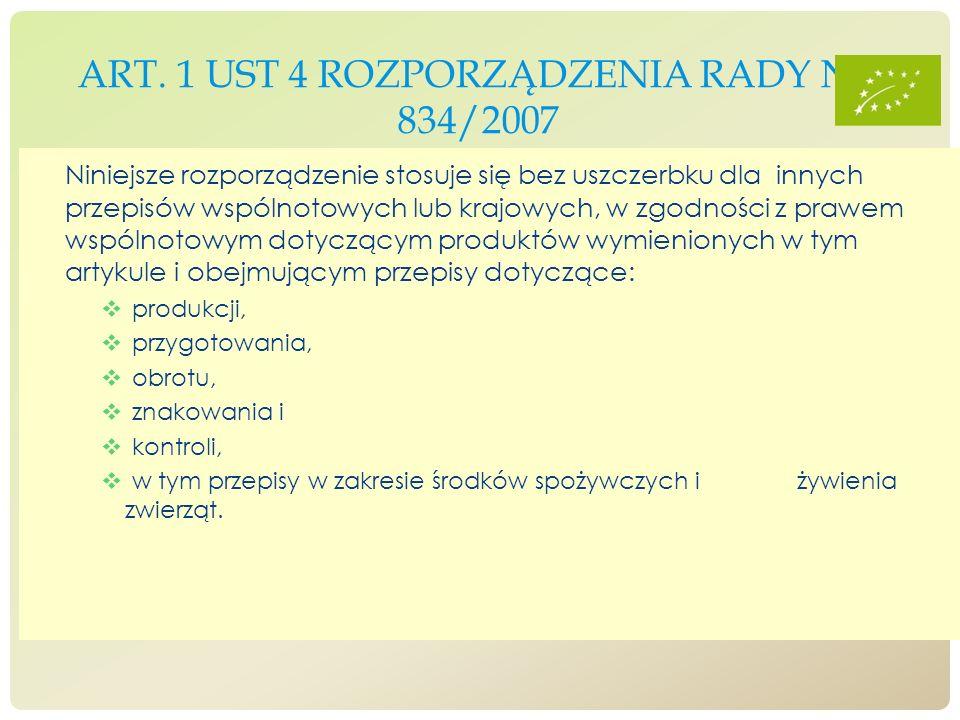 ART. 1 UST 4 ROZPORZĄDZENIA RADY NR 834/2007 Niniejsze rozporządzenie stosuje się bez uszczerbku dla innych przepisów wspólnotowych lub krajowych, w z