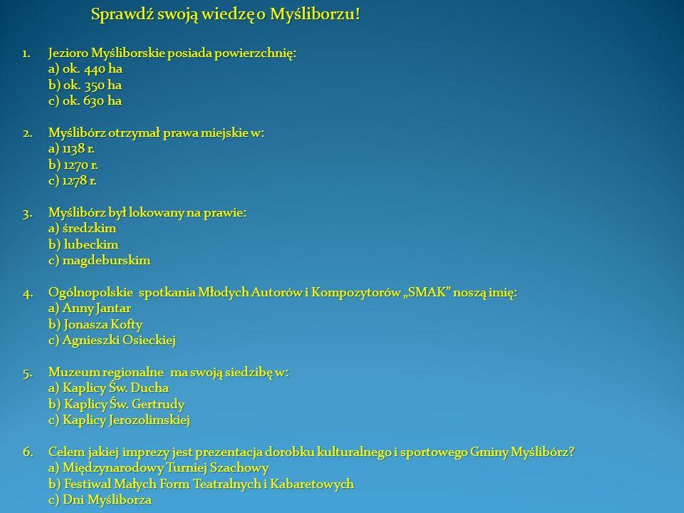 Sprawdź swoją wiedzę o Myśliborzu! 1.Jezioro Myśliborskie posiada powierzchnię: a) ok. 440 ha b) ok. 350 ha c) ok. 630 ha 2.Myślibórz otrzymał prawa m