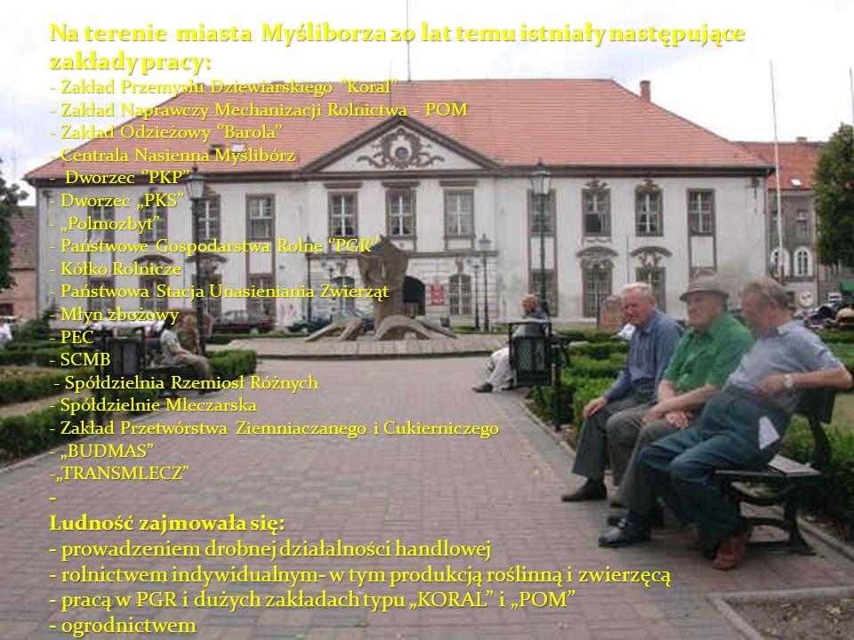 Na terenie miasta Myśliborza 20 lat temu istniały następujące zakłady pracy: - Zakład Przemysłu Dziewiarskiego Koral - Zakład Naprawczy Mechanizacji R