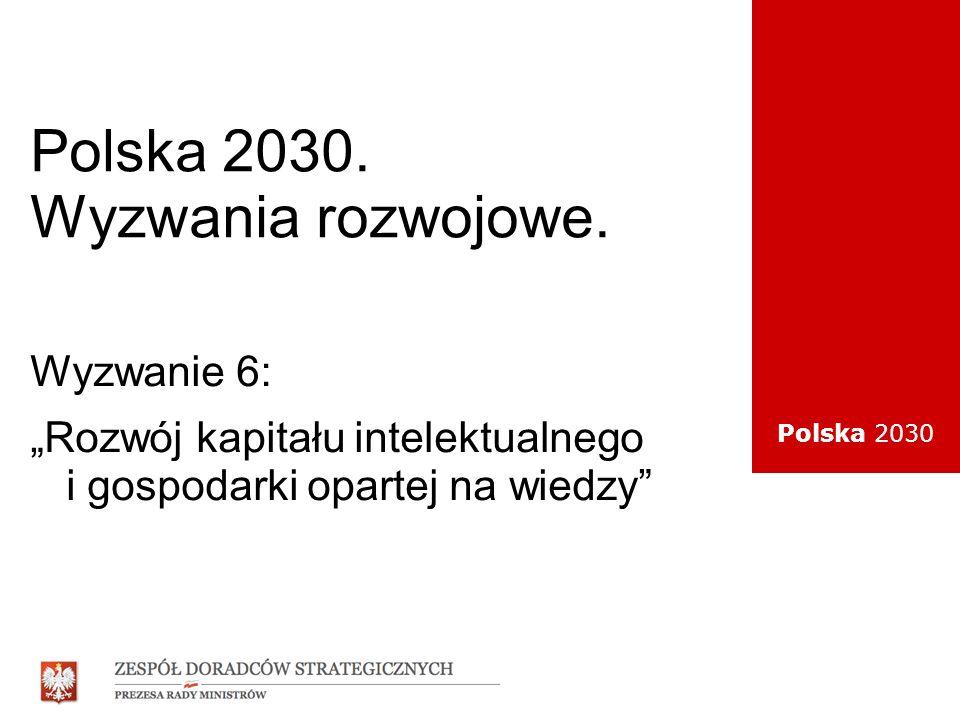 Polska 2030 Polska 2030. Wyzwania rozwojowe. Wyzwanie 6: Rozwój kapitału intelektualnego i gospodarki opartej na wiedzy