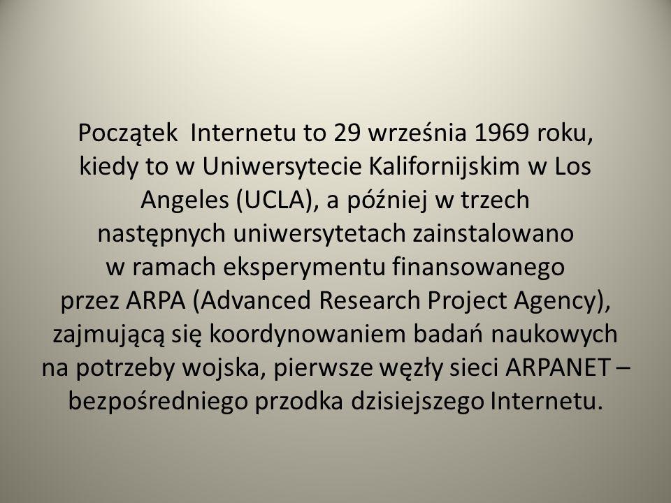 Początek Internetu to 29 września 1969 roku, kiedy to w Uniwersytecie Kalifornijskim w Los Angeles (UCLA), a później w trzech następnych uniwersytetach zainstalowano w ramach eksperymentu finansowanego przez ARPA (Advanced Research Project Agency), zajmującą się koordynowaniem badań naukowych na potrzeby wojska, pierwsze węzły sieci ARPANET – bezpośredniego przodka dzisiejszego Internetu.