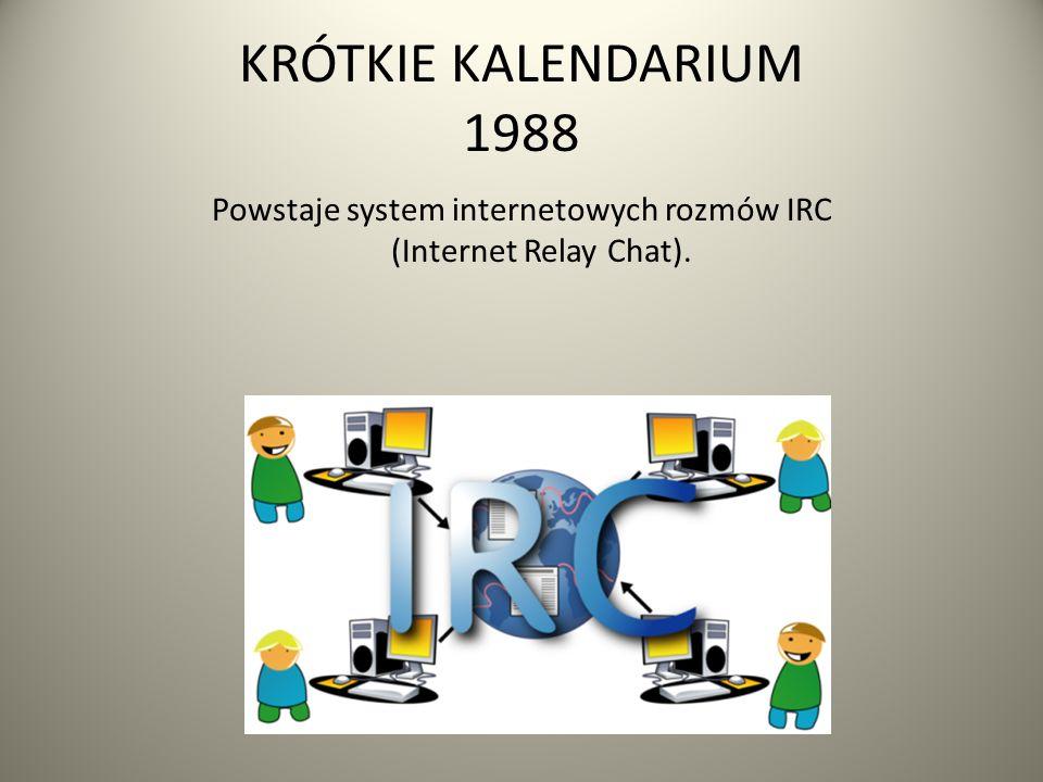 KRÓTKIE KALENDARIUM 1988 Powstaje system internetowych rozmów IRC (Internet Relay Chat).
