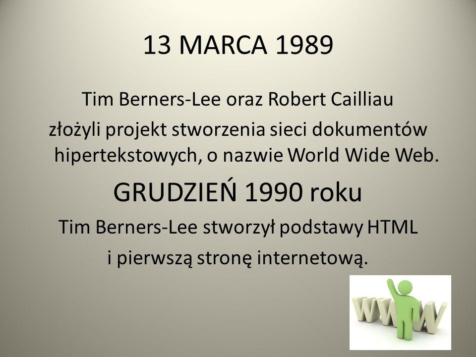 13 MARCA 1989 Tim Berners-Lee oraz Robert Cailliau złożyli projekt stworzenia sieci dokumentów hipertekstowych, o nazwie World Wide Web.