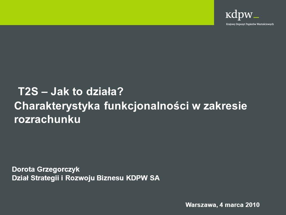 T2S – Jak to działa? Charakterystyka funkcjonalności w zakresie rozrachunku Dorota Grzegorczyk Dział Strategii i Rozwoju Biznesu KDPW SA Warszawa, 4 m