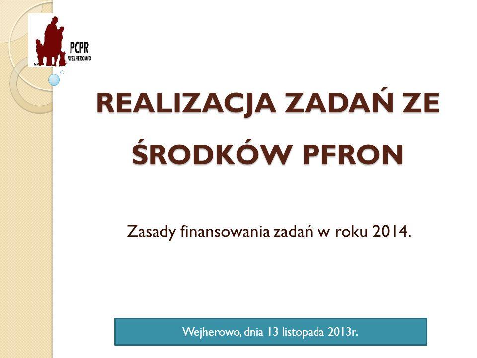 REALIZACJA ZADAŃ ZE ŚRODKÓW PFRON Zasady finansowania zadań w roku 2014. Wejherowo, dnia 13 listopada 2013r.