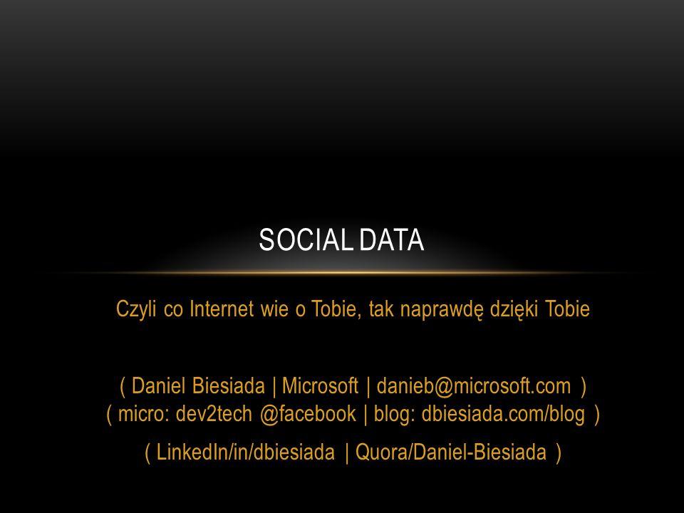 Czyli co Internet wie o Tobie, tak naprawdę dzięki Tobie ( Daniel Biesiada | Microsoft | danieb@microsoft.com ) ( micro: dev2tech @facebook | blog: dbiesiada.com/blog ) ( LinkedIn/in/dbiesiada | Quora/Daniel-Biesiada ) SOCIAL DATA