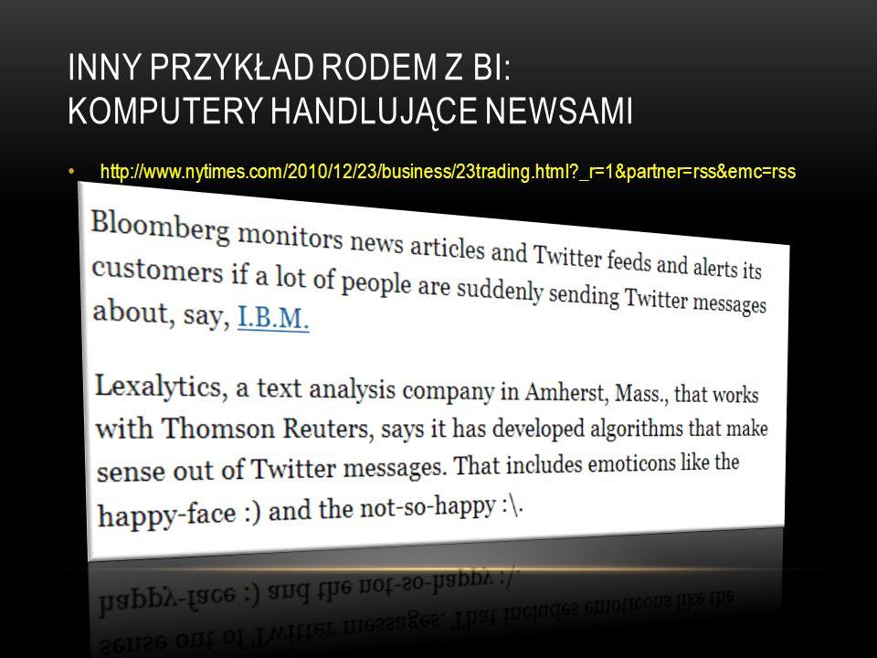 INNY PRZYKŁAD RODEM Z BI: KOMPUTERY HANDLUJĄCE NEWSAMI http://www.nytimes.com/2010/12/23/business/23trading.html _r=1&partner=rss&emc=rss