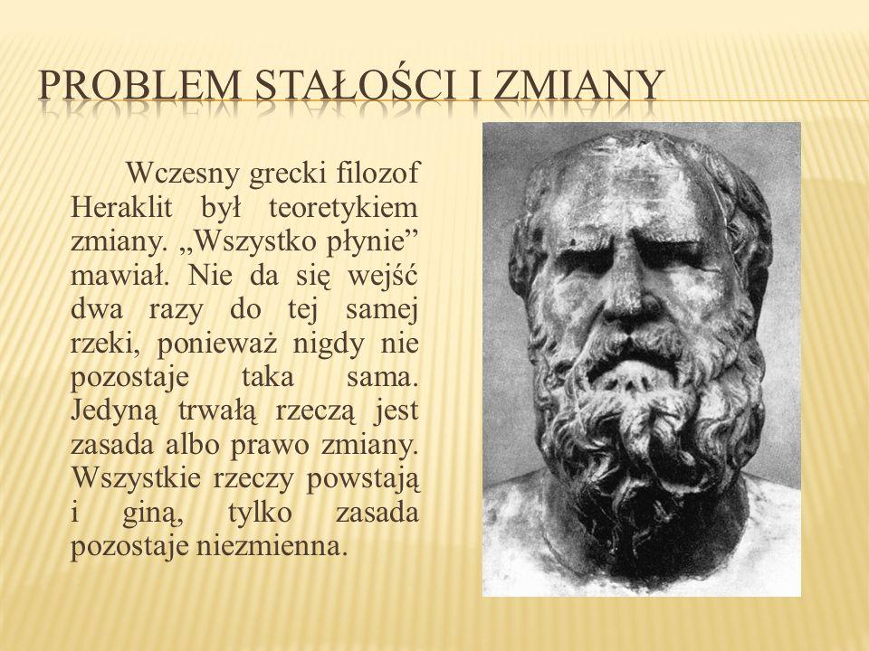 Wczesny grecki filozof Heraklit był teoretykiem zmiany. Wszystko płynie mawiał. Nie da się wejść dwa razy do tej samej rzeki, ponieważ nigdy nie pozos