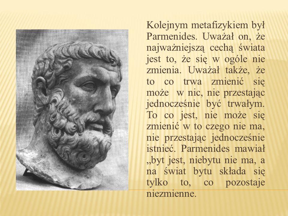 Kolejnym metafizykiem był Parmenides. Uważał on, że najważniejszą cechą świata jest to, że się w ogóle nie zmienia. Uważał także, że to co trwa zmieni