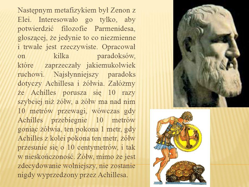 Następnym metafizykiem był Zenon z Elei. Interesowało go tylko, aby potwierdzić filozofie Parmenidesa, głoszącej, że jedynie to co niezmienne i trwałe