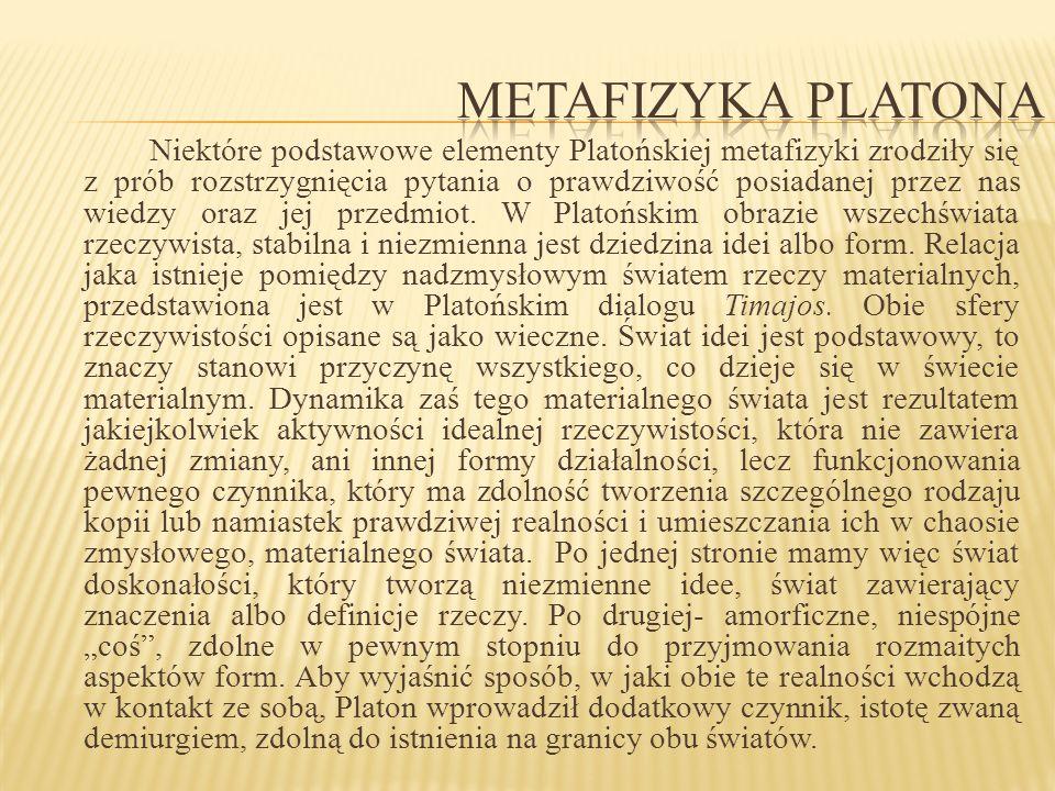 Niektóre podstawowe elementy Platońskiej metafizyki zrodziły się z prób rozstrzygnięcia pytania o prawdziwość posiadanej przez nas wiedzy oraz jej prz