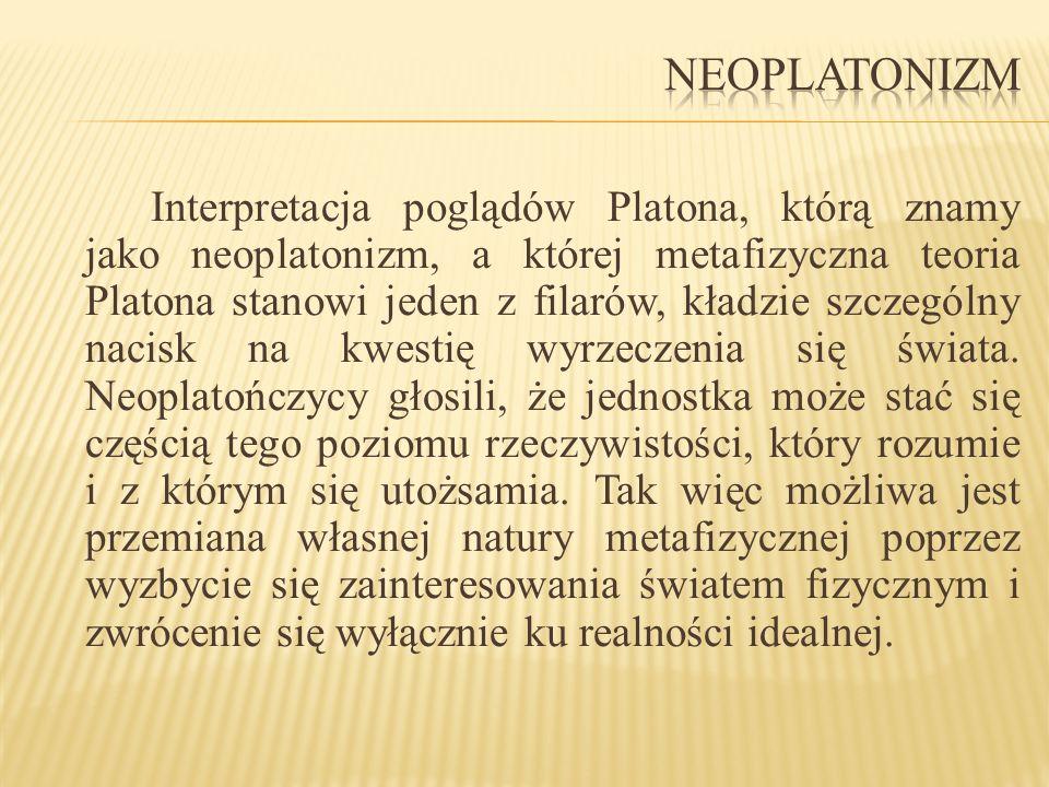 Interpretacja poglądów Platona, którą znamy jako neoplatonizm, a której metafizyczna teoria Platona stanowi jeden z filarów, kładzie szczególny nacisk