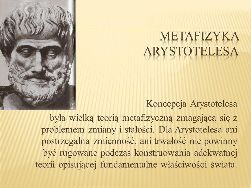 Koncepcja Arystotelesa była wielką teorią metafizyczną zmagającą się z problemem zmiany i stałości. Dla Arystotelesa ani postrzegalna zmienność, ani t