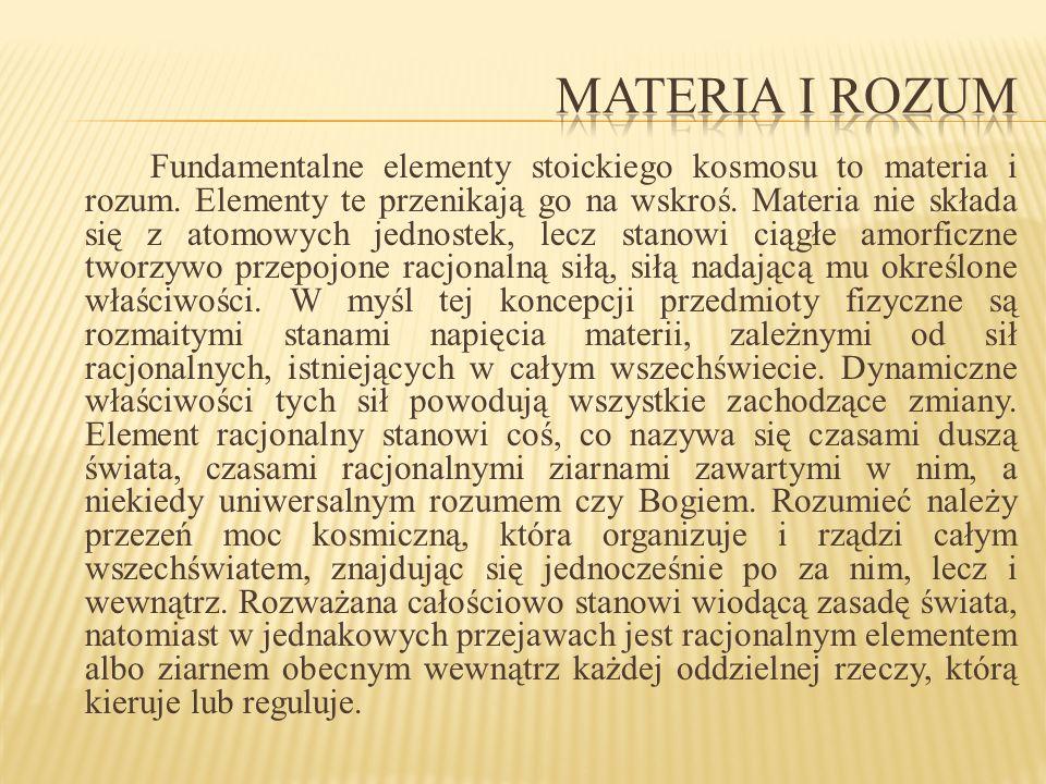 Fundamentalne elementy stoickiego kosmosu to materia i rozum. Elementy te przenikają go na wskroś. Materia nie składa się z atomowych jednostek, lecz