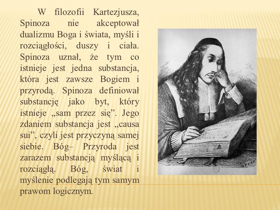 W filozofii Kartezjusza, Spinoza nie akceptował dualizmu Boga i świata, myśli i rozciągłości, duszy i ciała. Spinoza uznał, że tym co istnieje jest je
