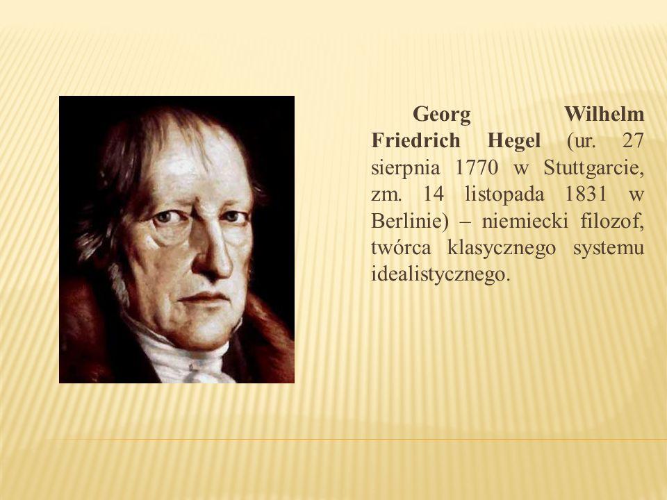 Georg Wilhelm Friedrich Hegel (ur. 27 sierpnia 1770 w Stuttgarcie, zm. 14 listopada 1831 w Berlinie) – niemiecki filozof, twórca klasycznego systemu i