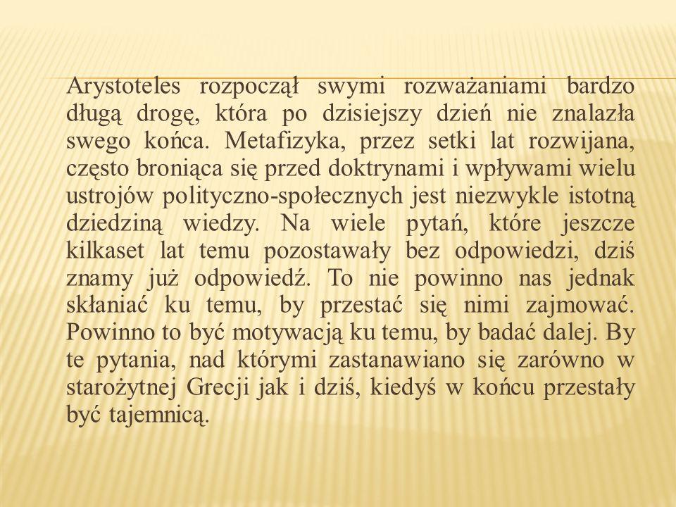 Arystoteles rozpoczął swymi rozważaniami bardzo długą drogę, która po dzisiejszy dzień nie znalazła swego końca. Metafizyka, przez setki lat rozwijana