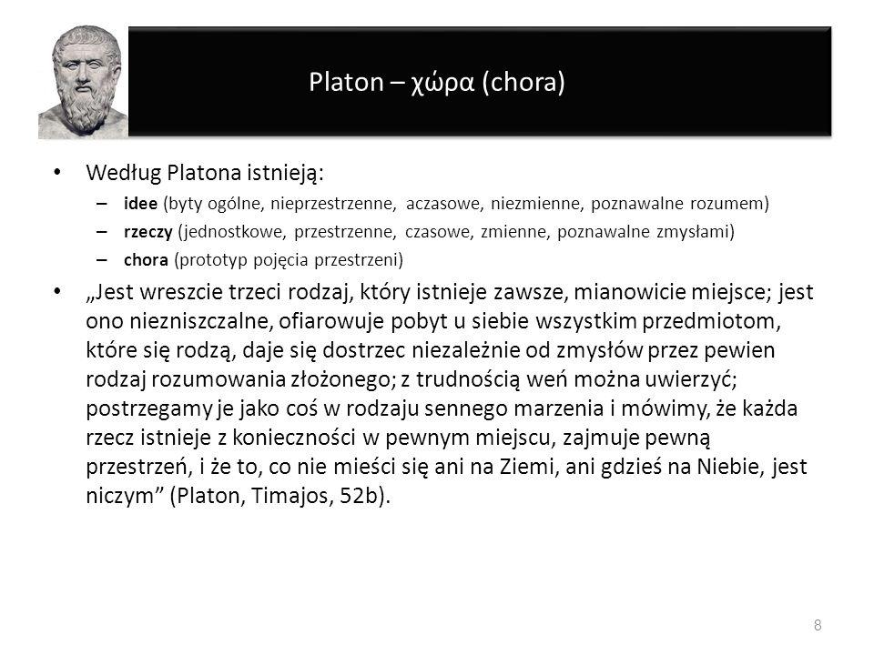 Platon – χώρα (chora) Według Platona istnieją: – idee (byty ogólne, nieprzestrzenne, aczasowe, niezmienne, poznawalne rozumem) – rzeczy (jednostkowe,