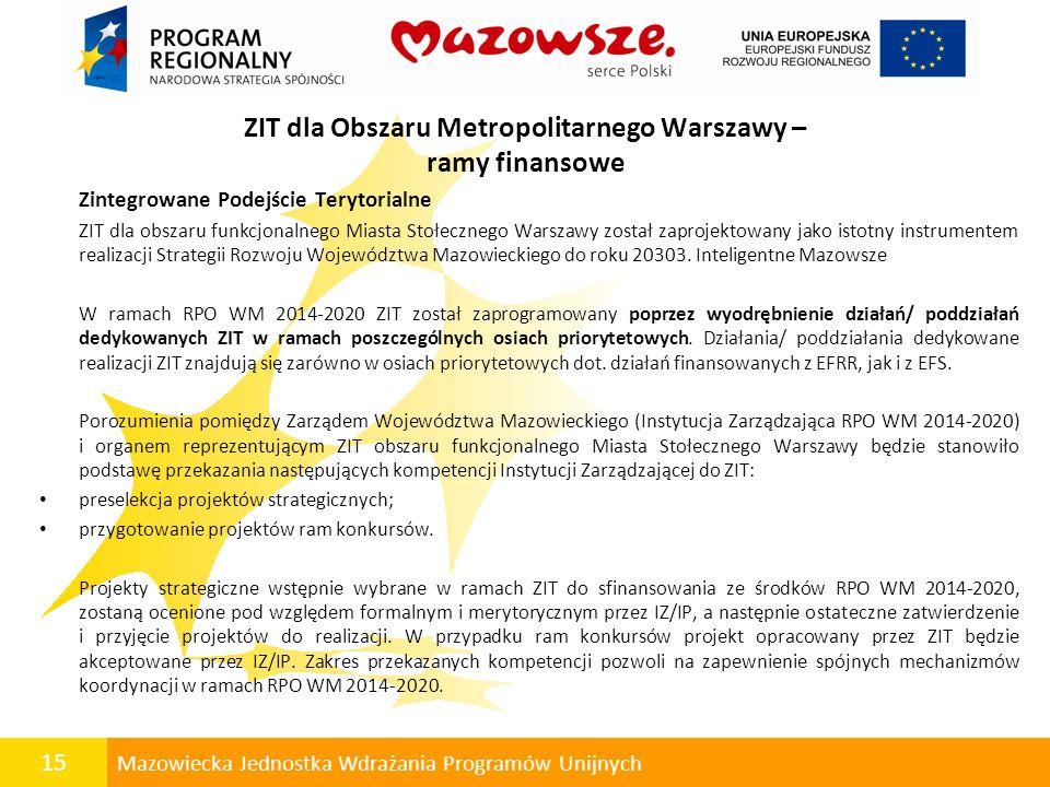 15 Mazowiecka Jednostka Wdrażania Programów Unijnych ZIT dla Obszaru Metropolitarnego Warszawy – ramy finansowe Zintegrowane Podejście Terytorialne ZI