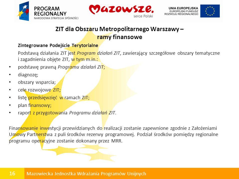 16 Mazowiecka Jednostka Wdrażania Programów Unijnych ZIT dla Obszaru Metropolitarnego Warszawy – ramy finansowe Zintegrowane Podejście Terytorialne Po