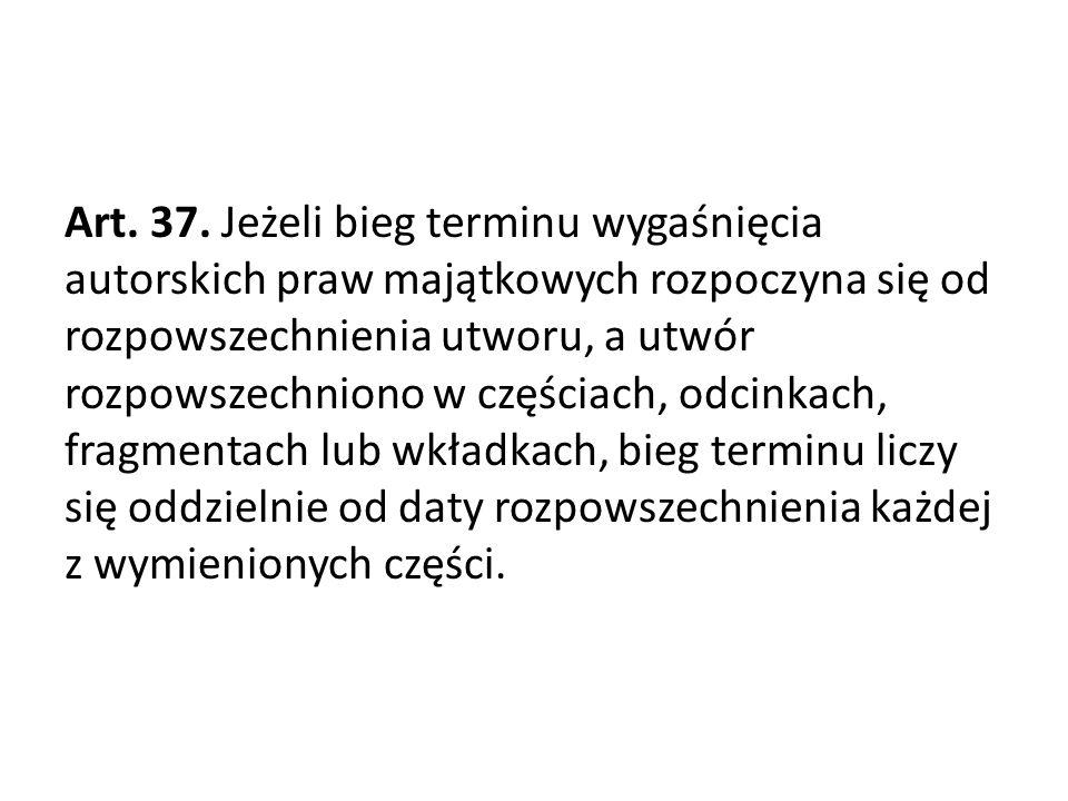 Art. 37. Jeżeli bieg terminu wygaśnięcia autorskich praw majątkowych rozpoczyna się od rozpowszechnienia utworu, a utwór rozpowszechniono w częściach,
