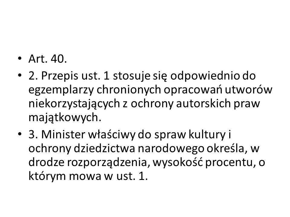 Art. 40. 2. Przepis ust. 1 stosuje się odpowiednio do egzemplarzy chronionych opracowań utworów niekorzystających z ochrony autorskich praw majątkowyc