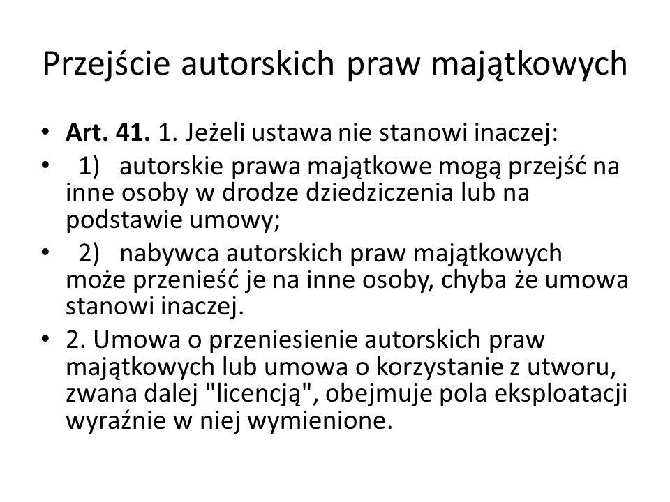 Przejście autorskich praw majątkowych Art. 41. 1. Jeżeli ustawa nie stanowi inaczej: 1) autorskie prawa majątkowe mogą przejść na inne osoby w drodze