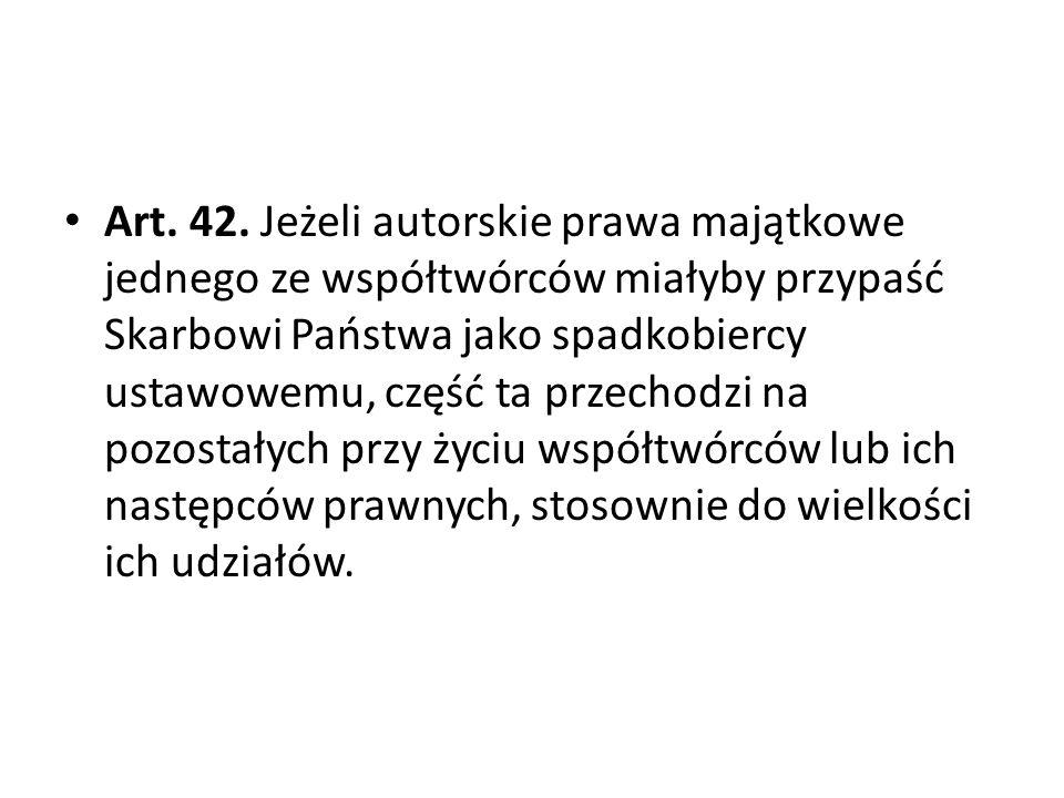 Art. 42. Jeżeli autorskie prawa majątkowe jednego ze współtwórców miałyby przypaść Skarbowi Państwa jako spadkobiercy ustawowemu, część ta przechodzi