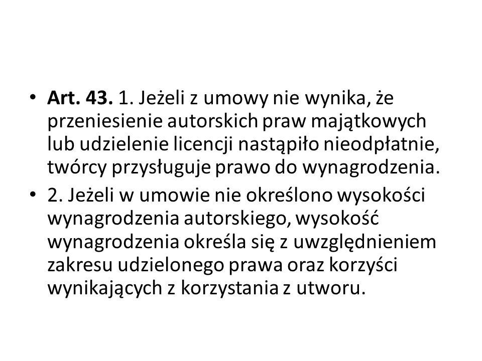 Art. 43. 1. Jeżeli z umowy nie wynika, że przeniesienie autorskich praw majątkowych lub udzielenie licencji nastąpiło nieodpłatnie, twórcy przysługuje