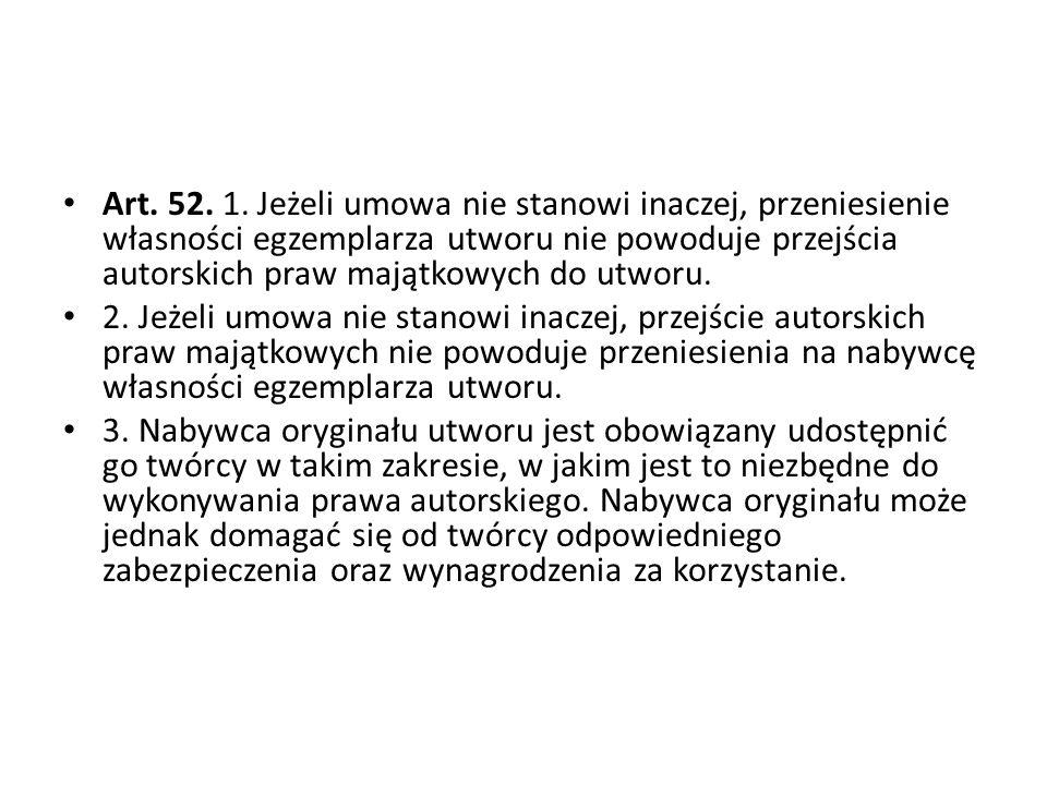 Art. 52. 1. Jeżeli umowa nie stanowi inaczej, przeniesienie własności egzemplarza utworu nie powoduje przejścia autorskich praw majątkowych do utworu.