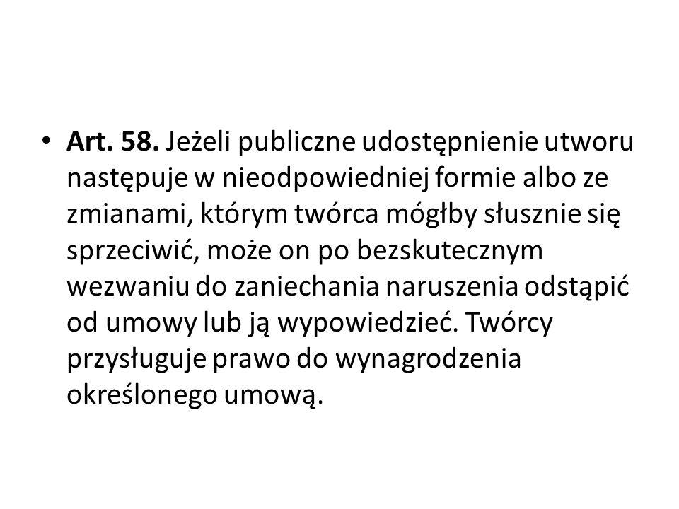 Art. 58. Jeżeli publiczne udostępnienie utworu następuje w nieodpowiedniej formie albo ze zmianami, którym twórca mógłby słusznie się sprzeciwić, może
