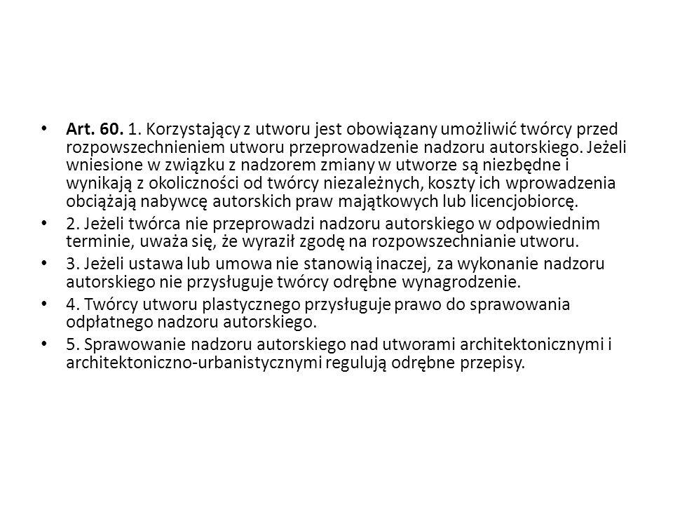 Art. 60. 1. Korzystający z utworu jest obowiązany umożliwić twórcy przed rozpowszechnieniem utworu przeprowadzenie nadzoru autorskiego. Jeżeli wniesio