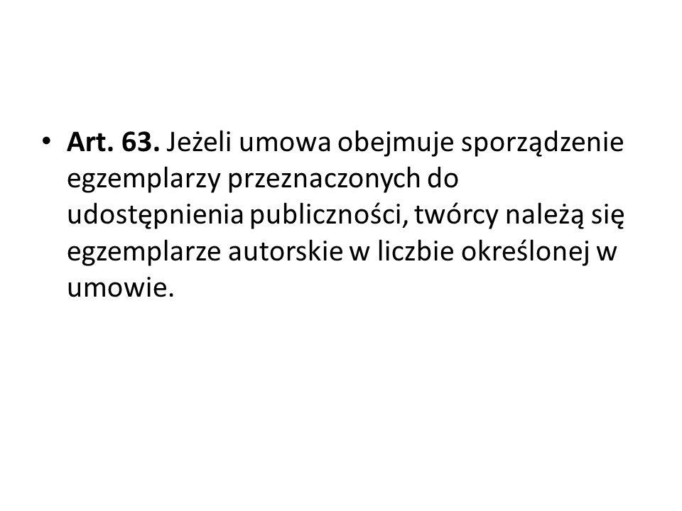 Art. 63. Jeżeli umowa obejmuje sporządzenie egzemplarzy przeznaczonych do udostępnienia publiczności, twórcy należą się egzemplarze autorskie w liczbi