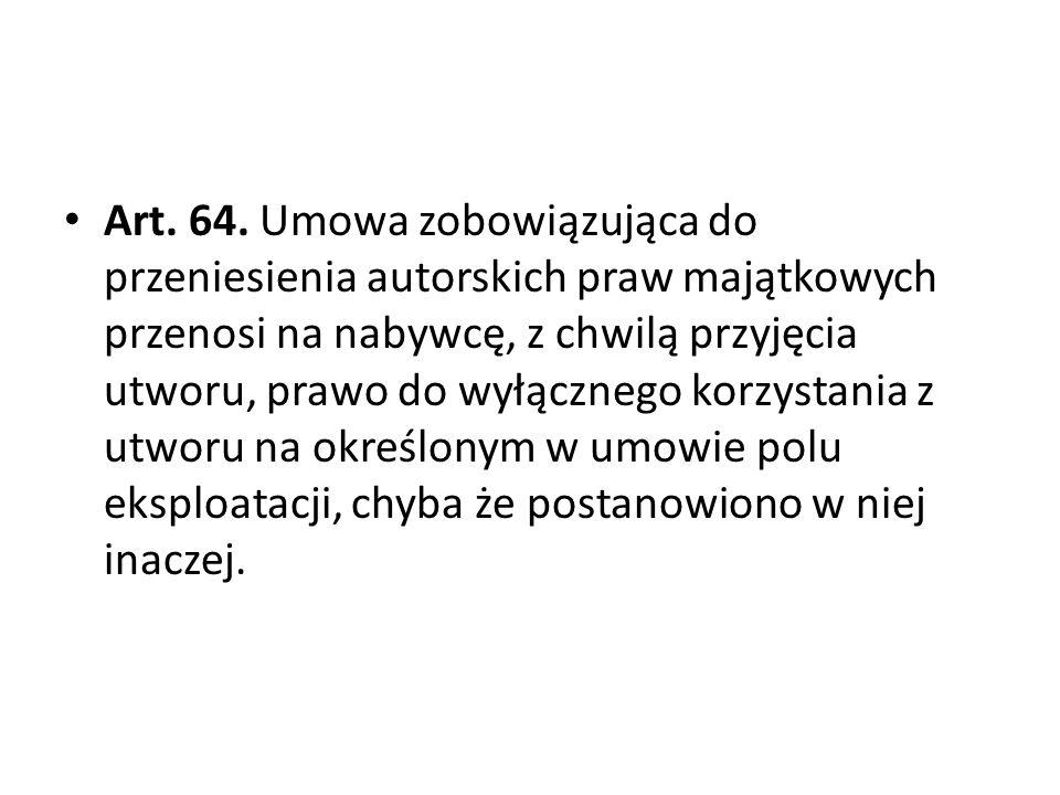 Art. 64. Umowa zobowiązująca do przeniesienia autorskich praw majątkowych przenosi na nabywcę, z chwilą przyjęcia utworu, prawo do wyłącznego korzysta
