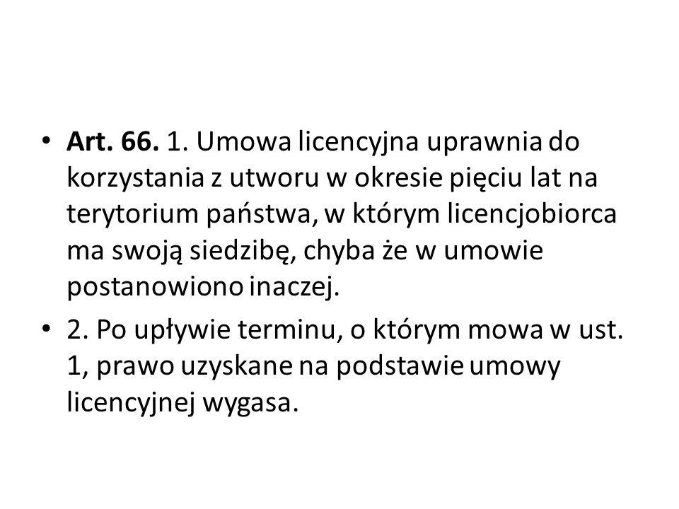 Art. 66. 1. Umowa licencyjna uprawnia do korzystania z utworu w okresie pięciu lat na terytorium państwa, w którym licencjobiorca ma swoją siedzibę, c