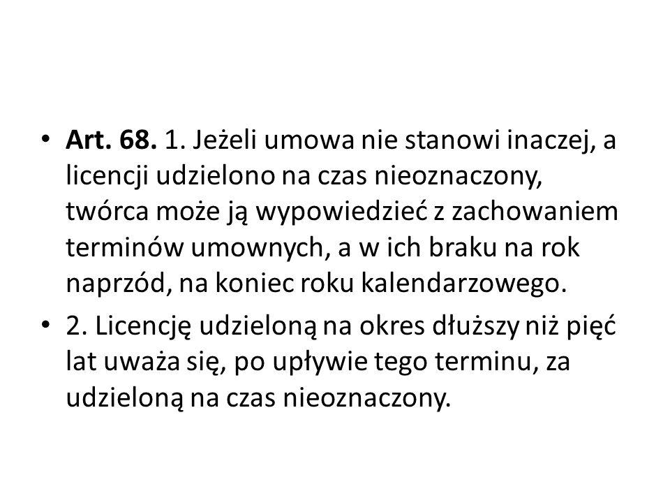 Art. 68. 1. Jeżeli umowa nie stanowi inaczej, a licencji udzielono na czas nieoznaczony, twórca może ją wypowiedzieć z zachowaniem terminów umownych,