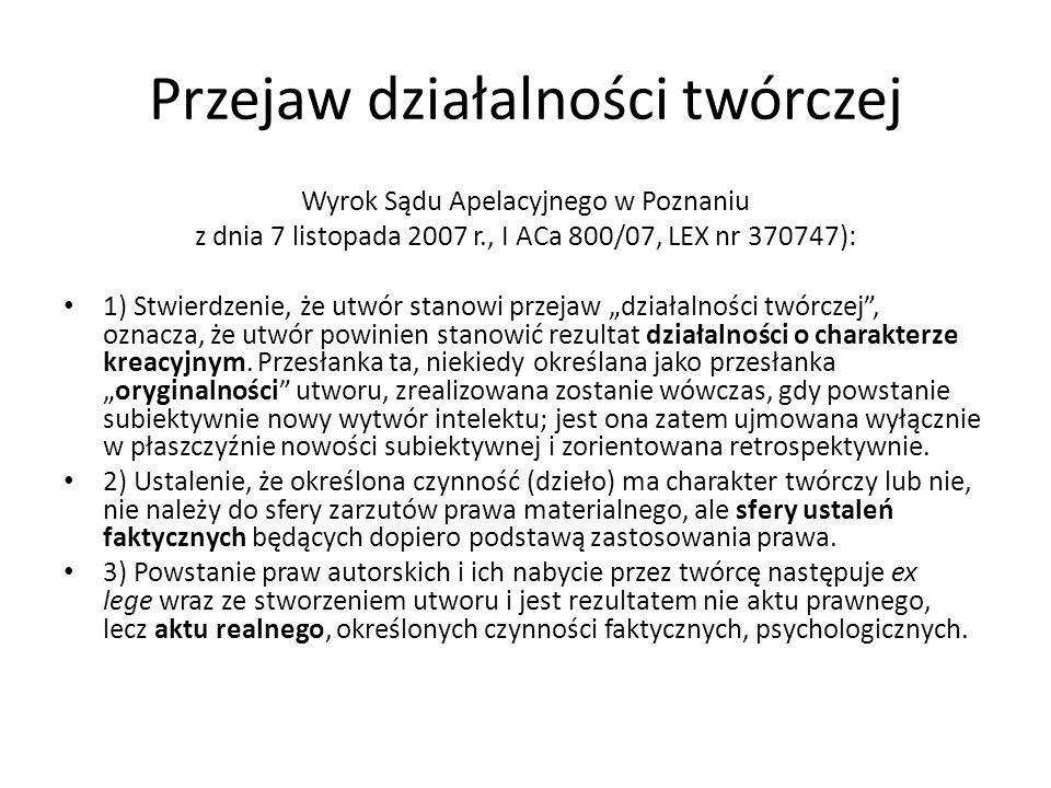 Przejaw działalności twórczej Wyrok Sądu Apelacyjnego w Poznaniu z dnia 7 listopada 2007 r., I ACa 800/07, LEX nr 370747): 1) Stwierdzenie, że utwór s