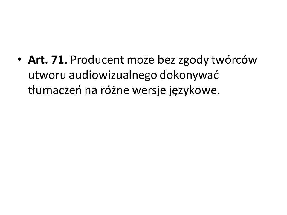 Art. 71. Producent może bez zgody twórców utworu audiowizualnego dokonywać tłumaczeń na różne wersje językowe.
