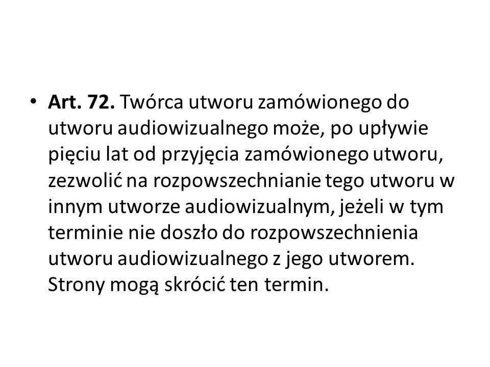 Art. 72. Twórca utworu zamówionego do utworu audiowizualnego może, po upływie pięciu lat od przyjęcia zamówionego utworu, zezwolić na rozpowszechniani