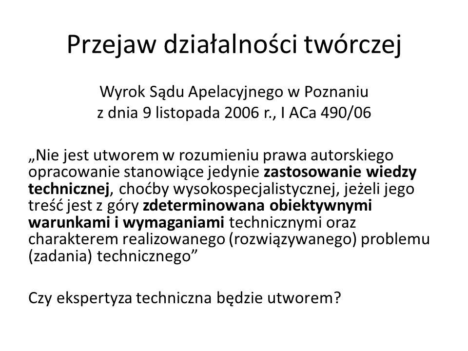 Przejaw działalności twórczej Wyrok Sądu Apelacyjnego w Poznaniu z dnia 9 listopada 2006 r., I ACa 490/06 Nie jest utworem w rozumieniu prawa autorski