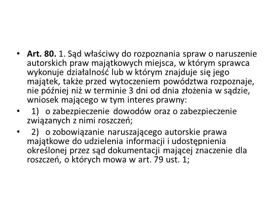 Art. 80. 1. Sąd właściwy do rozpoznania spraw o naruszenie autorskich praw majątkowych miejsca, w którym sprawca wykonuje działalność lub w którym zna