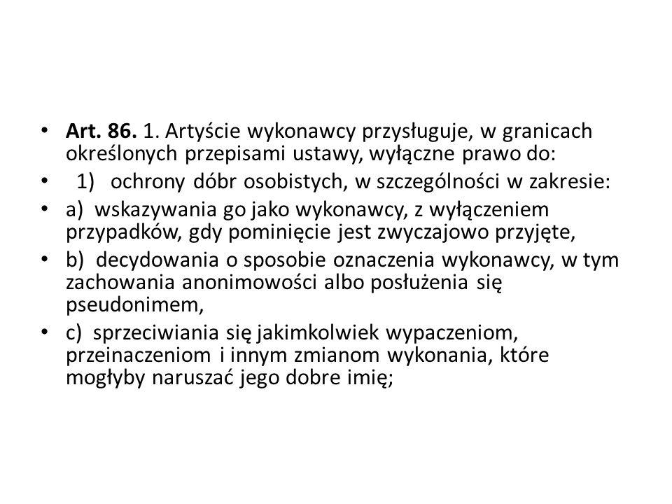 Art. 86. 1. Artyście wykonawcy przysługuje, w granicach określonych przepisami ustawy, wyłączne prawo do: 1) ochrony dóbr osobistych, w szczególności